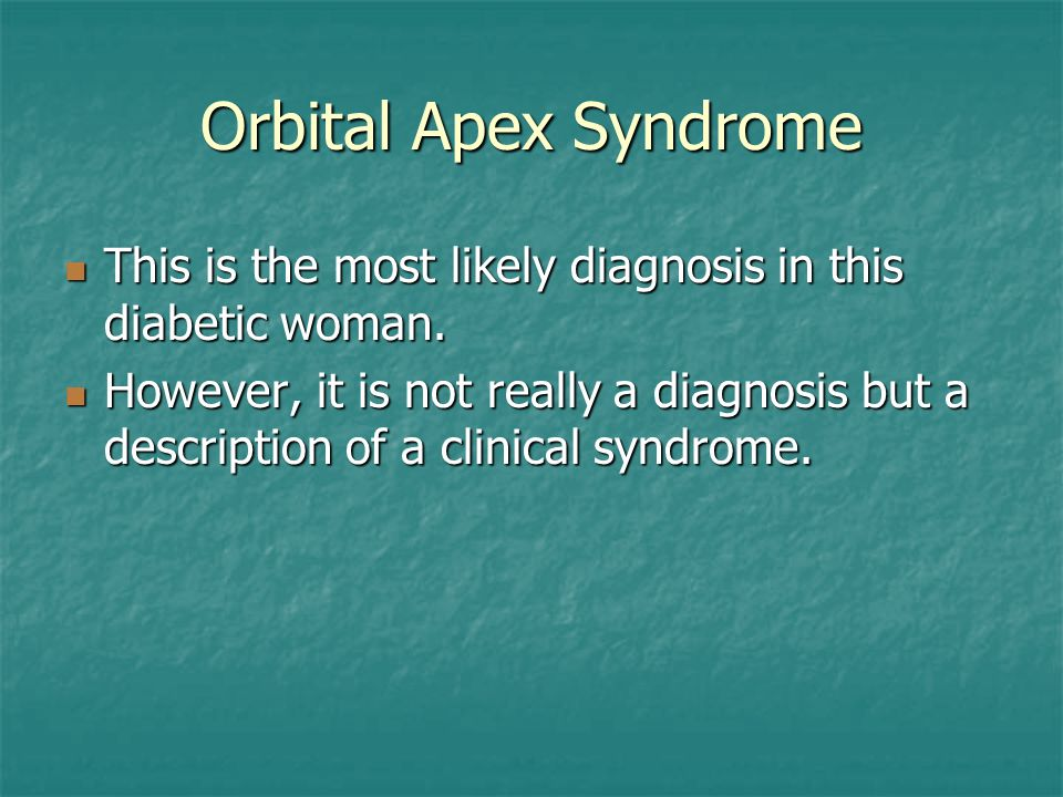 Orbital Apex Syndrome This is the most likely diagnosis in this diabetic woman. This is the most likely diagnosis in this diabetic woman. However, it