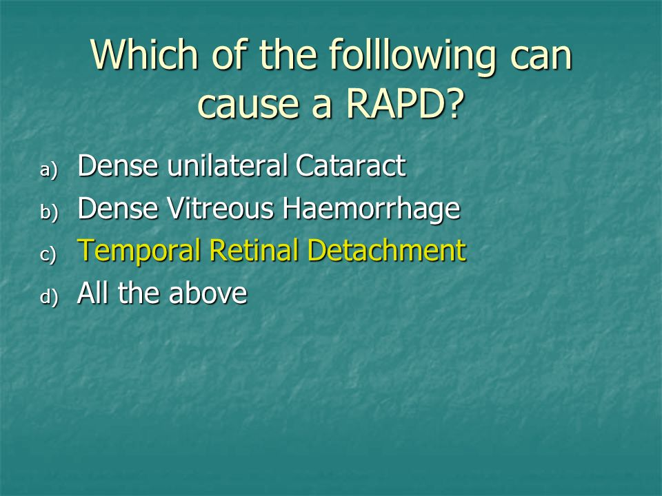 Which of the folllowing can cause a RAPD? a) Dense unilateral Cataract b) Dense Vitreous Haemorrhage c) Temporal Retinal Detachment d) All the above