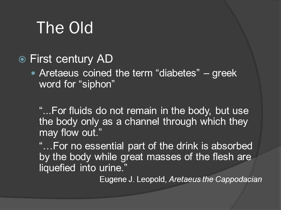 The Old  First century AD Aretaeus coined the term diabetes – greek word for siphon ...For fluids do not remain in the body, but use the body only as a channel through which they may flow out. …For no essential part of the drink is absorbed by the body while great masses of the flesh are liquefied into urine. Eugene J.