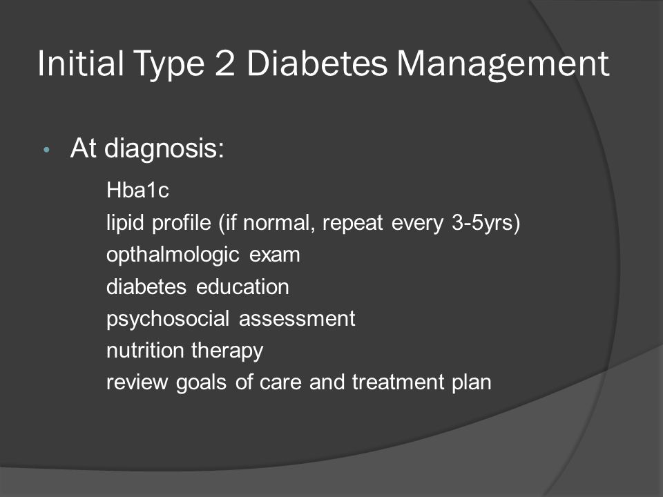 Initial Type 2 Diabetes Management At diagnosis: Hba1c lipid profile (if normal, repeat every 3-5yrs) opthalmologic exam diabetes education psychosocial assessment nutrition therapy review goals of care and treatment plan