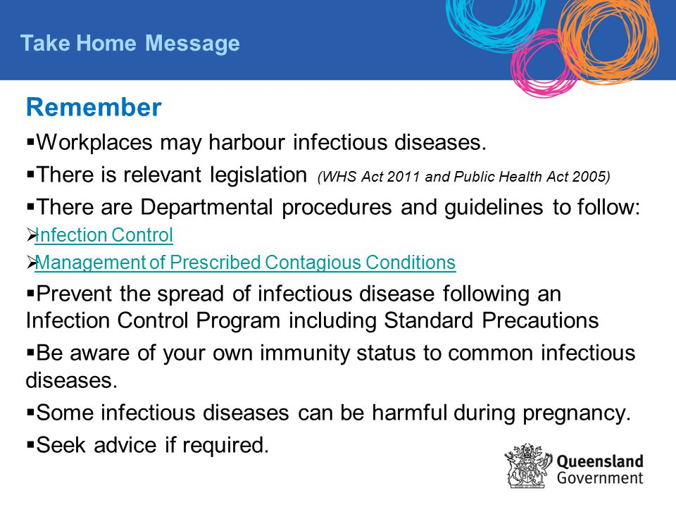 Remember  Workplaces may harbour infectious diseases.  There is relevant legislation (WHS Act 2011 and Public Health Act 2005)  There are Departmen