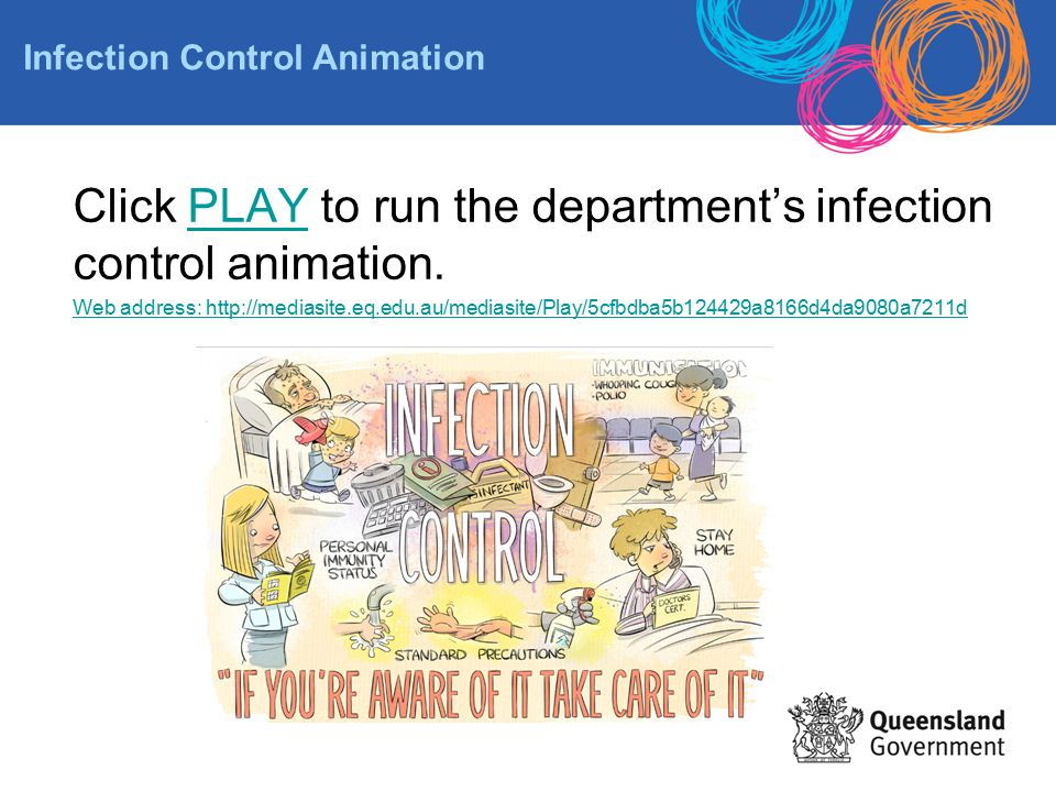 Click PLAY to run the department's infection control animation.PLAY Web address: http://mediasite.eq.edu.au/mediasite/Play/5cfbdba5b124429a8166d4da908