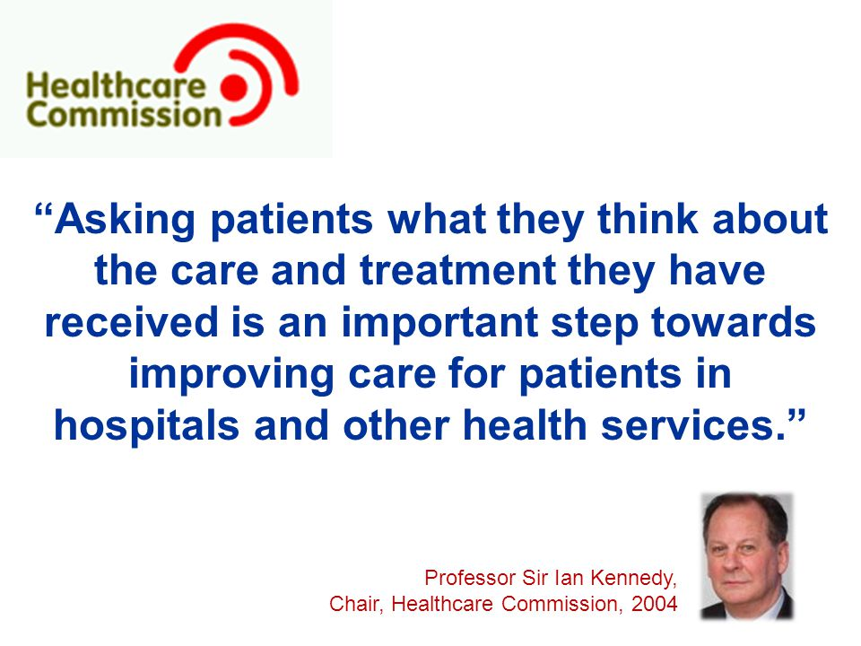 Asking patients what they think about the care and treatment they have received is an important step towards improving care for patients in hospitals and other health services. Professor Sir Ian Kennedy, Chair, Healthcare Commission, 2004