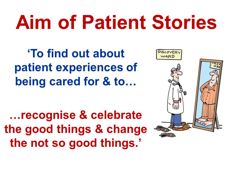 Aim of Patient Stories 'To find out about patient experiences of being cared for & to… …recognise & celebrate the good things & change the not so good things.'