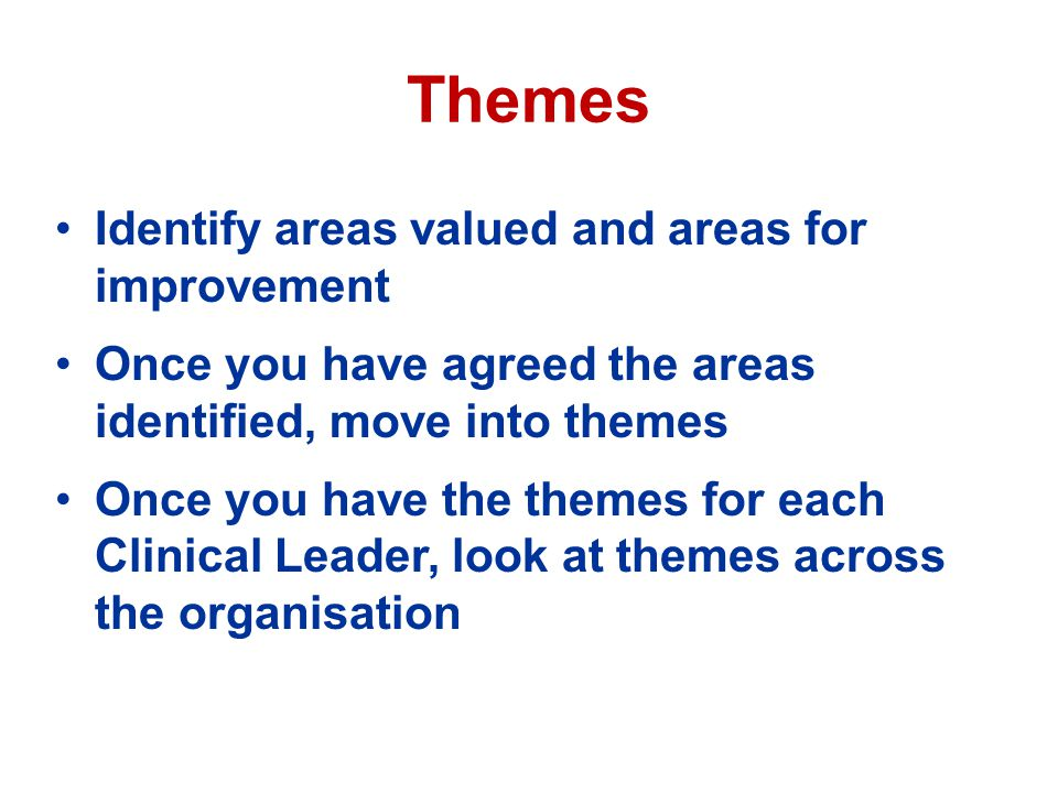 Themes Identify areas valued and areas for improvement Once you have agreed the areas identified, move into themes Once you have the themes for each Clinical Leader, look at themes across the organisation
