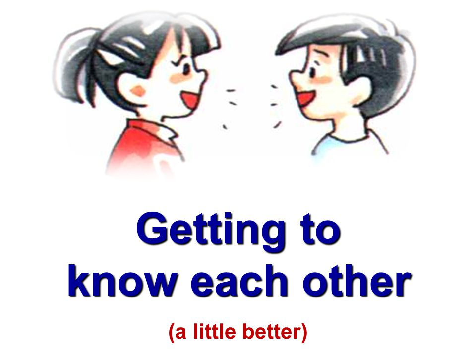 Getting to know each other (a little better)
