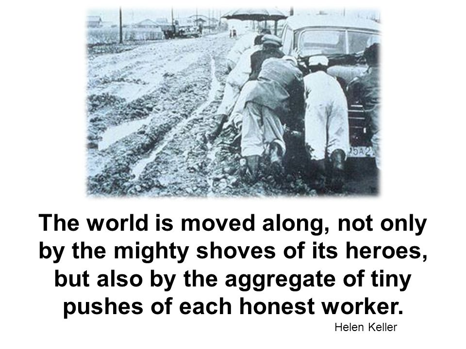 The world is moved along, not only by the mighty shoves of its heroes, but also by the aggregate of tiny pushes of each honest worker.