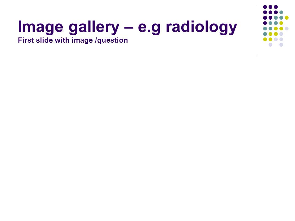 Image gallery – e.g radiology First slide with image /question