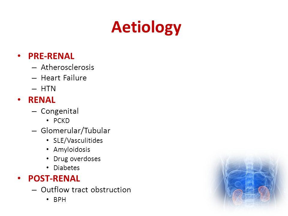 Aetiology PRE-RENAL – Atherosclerosis – Heart Failure – HTN RENAL – Congenital PCKD – Glomerular/Tubular SLE/Vasculitides Amyloidosis Drug overdoses D