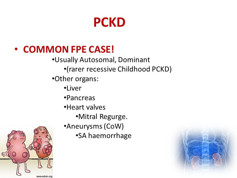 PCKD COMMON FPE CASE! Usually Autosomal, Dominant (rarer recessive Childhood PCKD) Other organs: Liver Pancreas Heart valves Mitral Regurge. Aneurysms