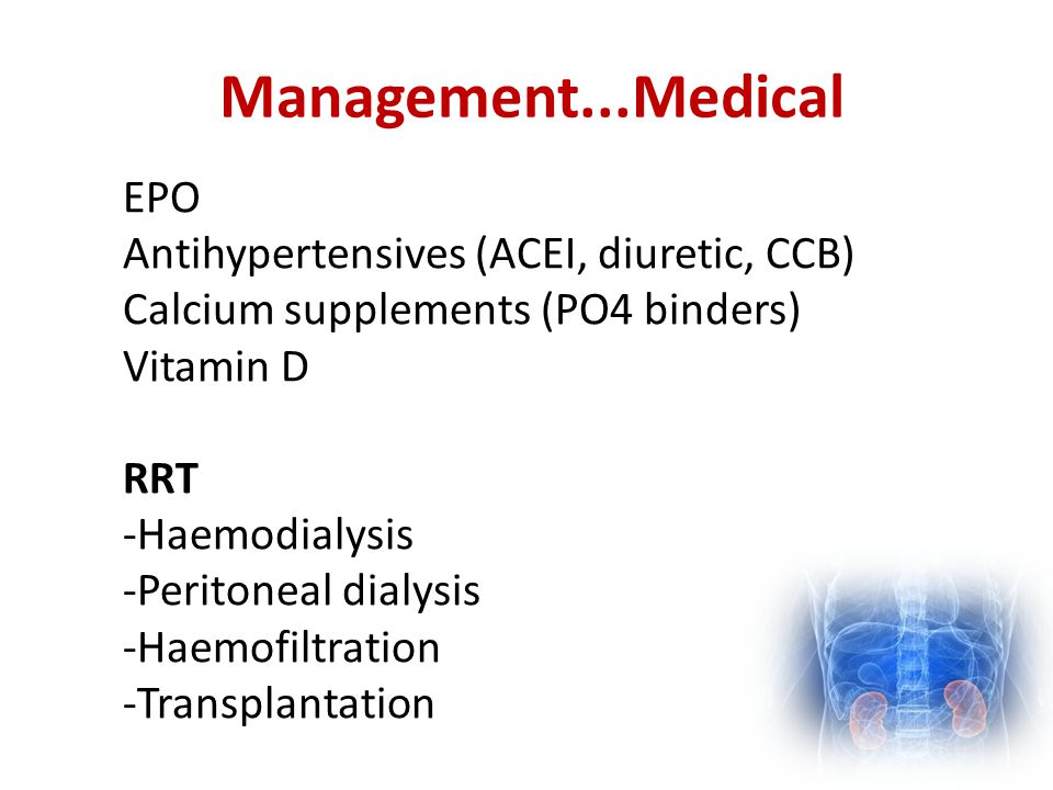 Management...Medical EPO Antihypertensives (ACEI, diuretic, CCB) Calcium supplements (PO4 binders) Vitamin D RRT -Haemodialysis -Peritoneal dialysis -Haemofiltration -Transplantation