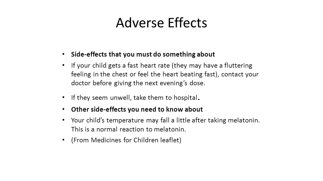 Adverse Effects Side-effects that you must do something about If your child gets a fast heart rate (they may have a fluttering feeling in the chest or feel the heart beating fast), contact your doctor before giving the next evening's dose.