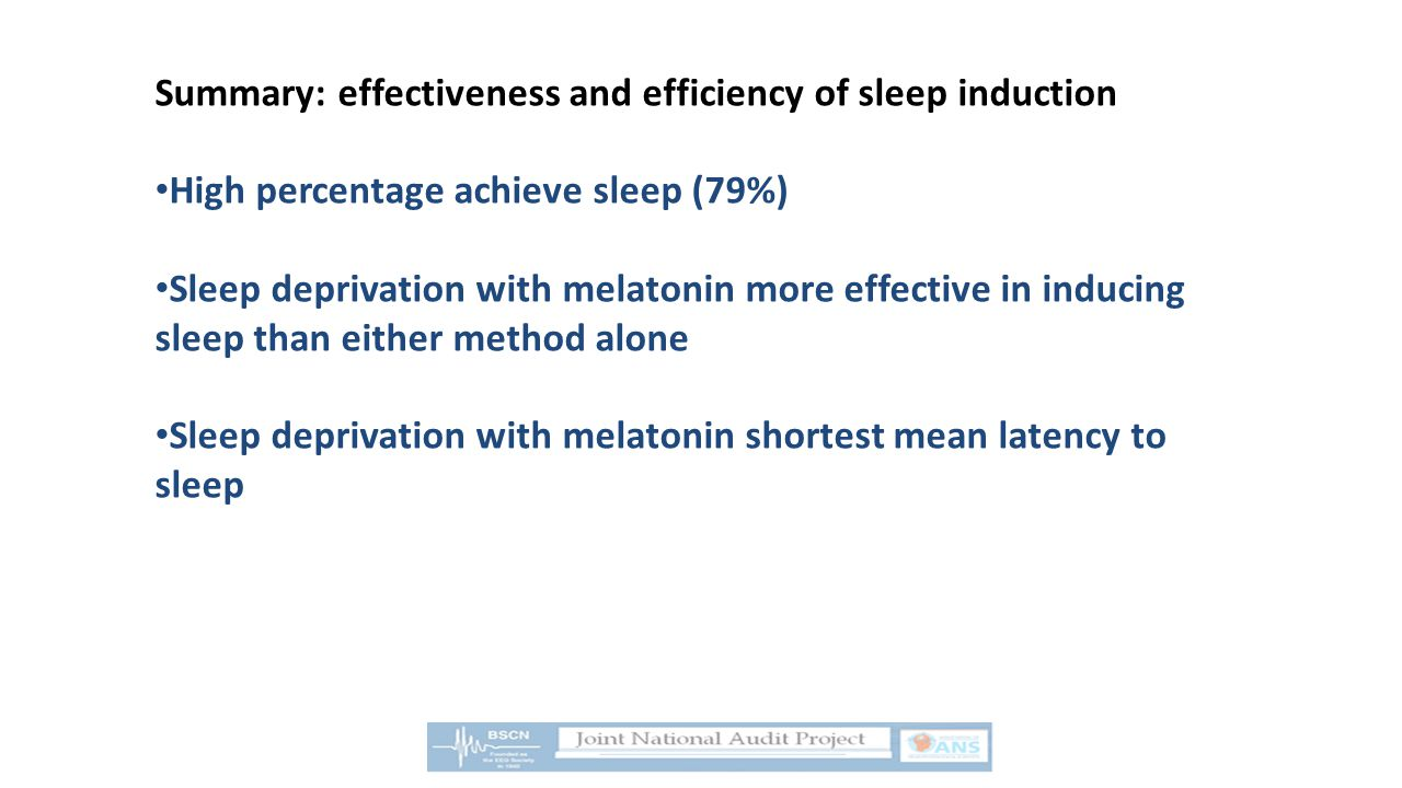 Summary: effectiveness and efficiency of sleep induction High percentage achieve sleep (79%) Sleep deprivation with melatonin more effective in inducing sleep than either method alone Sleep deprivation with melatonin shortest mean latency to sleep