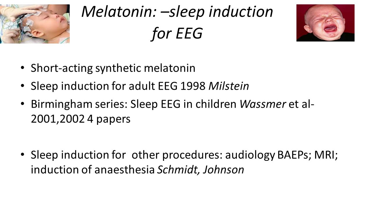 Melatonin: –sleep induction for EEG Short-acting synthetic melatonin Sleep induction for adult EEG 1998 Milstein Birmingham series: Sleep EEG in children Wassmer et al- 2001,2002 4 papers Sleep induction for other procedures: audiology BAEPs; MRI; induction of anaesthesia Schmidt, Johnson
