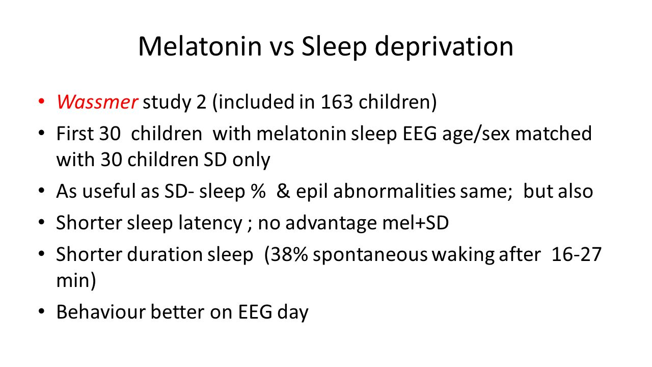 Melatonin vs Sleep deprivation Wassmer study 2 (included in 163 children) First 30 children with melatonin sleep EEG age/sex matched with 30 children SD only As useful as SD- sleep % & epil abnormalities same; but also Shorter sleep latency ; no advantage mel+SD Shorter duration sleep (38% spontaneous waking after 16-27 min) Behaviour better on EEG day