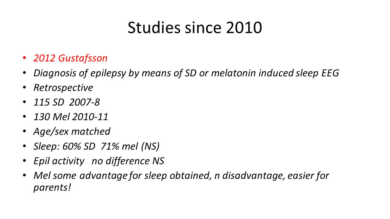 Studies since 2010 2012 Gustafsson Diagnosis of epilepsy by means of SD or melatonin induced sleep EEG Retrospective 115 SD 2007-8 130 Mel 2010-11 Age/sex matched Sleep: 60% SD 71% mel (NS) Epil activity no difference NS Mel some advantage for sleep obtained, n disadvantage, easier for parents!