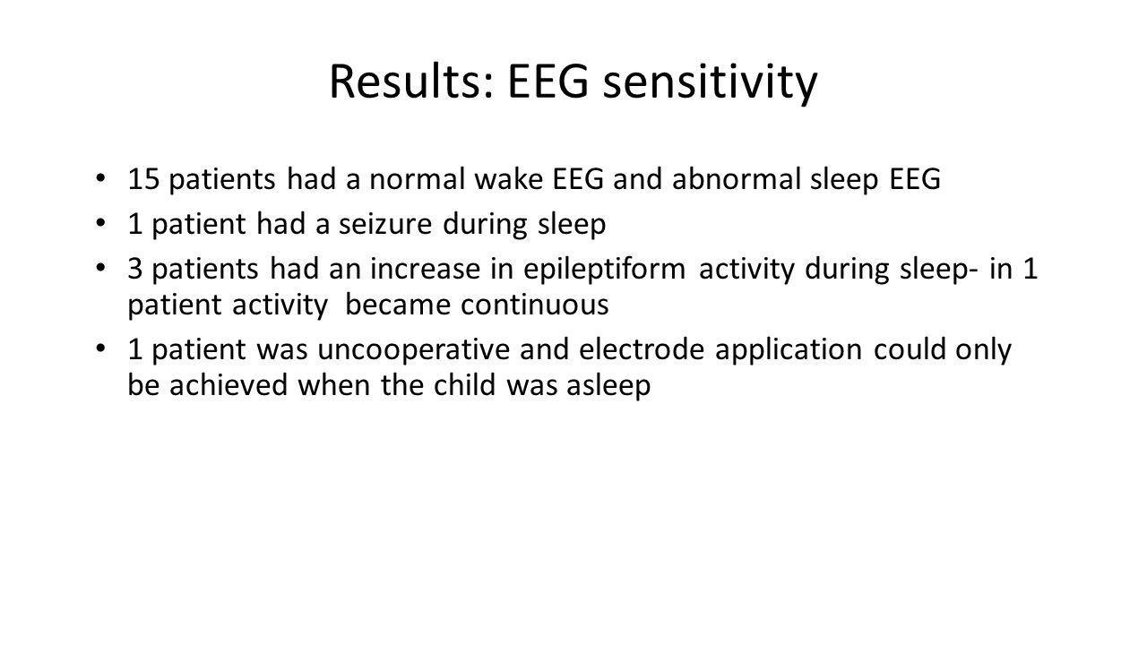 Results: EEG sensitivity 15 patients had a normal wake EEG and abnormal sleep EEG 1 patient had a seizure during sleep 3 patients had an increase in epileptiform activity during sleep- in 1 patient activity became continuous 1 patient was uncooperative and electrode application could only be achieved when the child was asleep