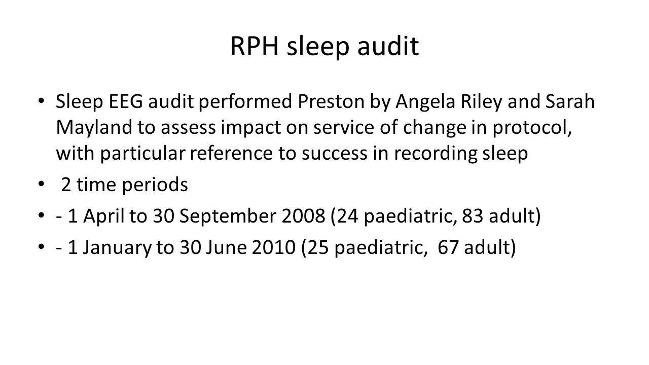 RPH sleep audit Sleep EEG audit performed Preston by Angela Riley and Sarah Mayland to assess impact on service of change in protocol, with particular reference to success in recording sleep 2 time periods - 1 April to 30 September 2008 (24 paediatric, 83 adult) - 1 January to 30 June 2010 (25 paediatric, 67 adult)