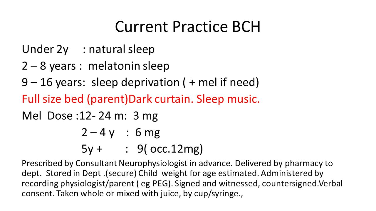 Current Practice BCH Under 2y : natural sleep 2 – 8 years : melatonin sleep 9 – 16 years: sleep deprivation ( + mel if need) Full size bed (parent)Dark curtain.