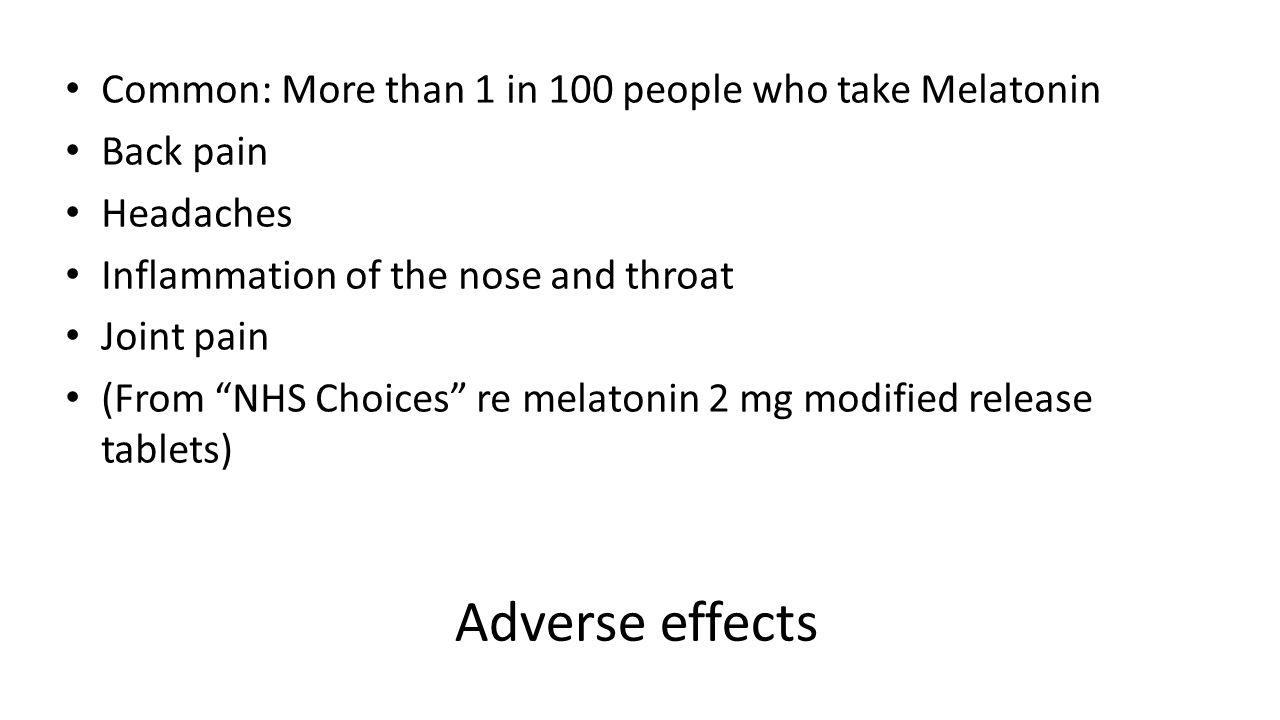 Adverse effects Common: More than 1 in 100 people who take Melatonin Back pain Headaches Inflammation of the nose and throat Joint pain (From NHS Choices re melatonin 2 mg modified release tablets)