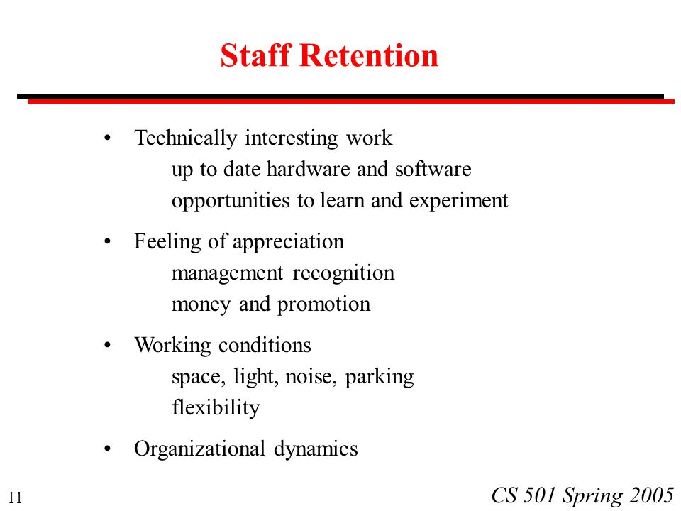 11 CS 501 Spring 2005 Staff Retention Technically interesting work up to date hardware and software opportunities to learn and experiment Feeling of appreciation management recognition money and promotion Working conditions space, light, noise, parking flexibility Organizational dynamics
