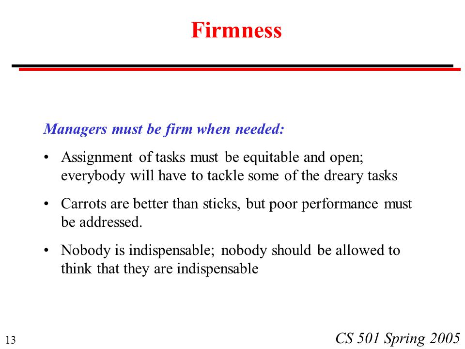 13 CS 501 Spring 2005 Firmness Managers must be firm when needed: Assignment of tasks must be equitable and open; everybody will have to tackle some of the dreary tasks Carrots are better than sticks, but poor performance must be addressed.