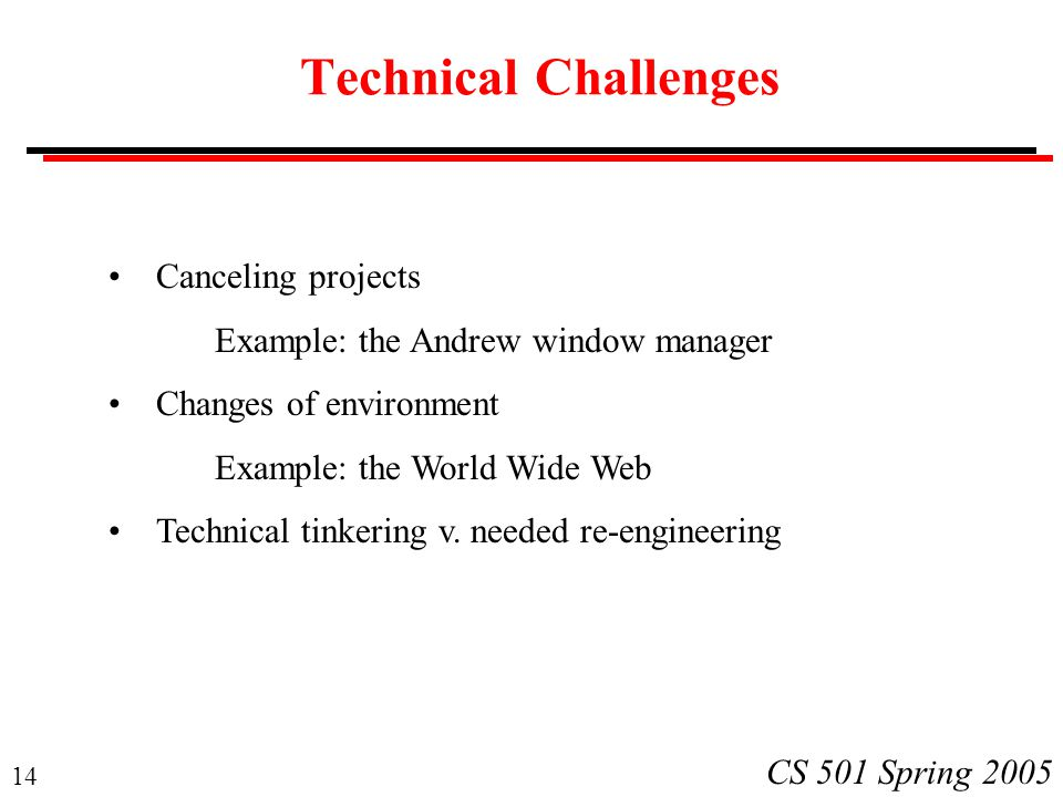 14 CS 501 Spring 2005 Technical Challenges Canceling projects Example: the Andrew window manager Changes of environment Example: the World Wide Web Technical tinkering v.