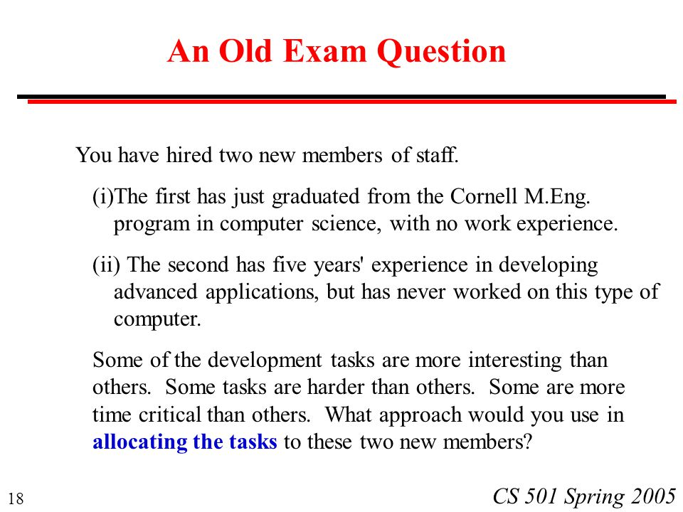 18 CS 501 Spring 2005 An Old Exam Question You have hired two new members of staff.