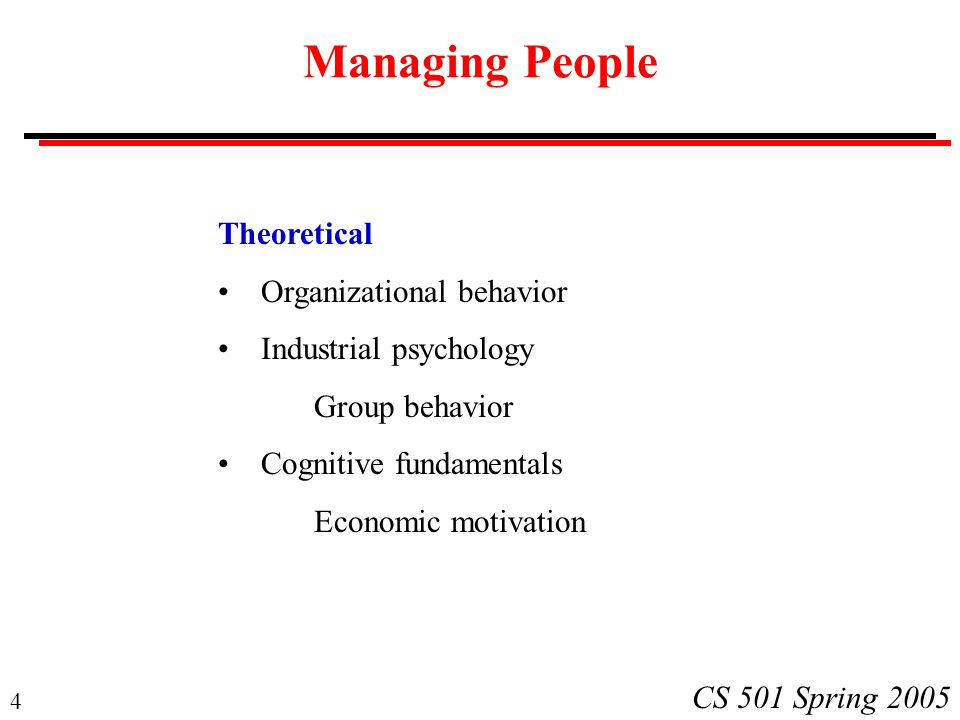 4 CS 501 Spring 2005 Managing People Theoretical Organizational behavior Industrial psychology Group behavior Cognitive fundamentals Economic motivation