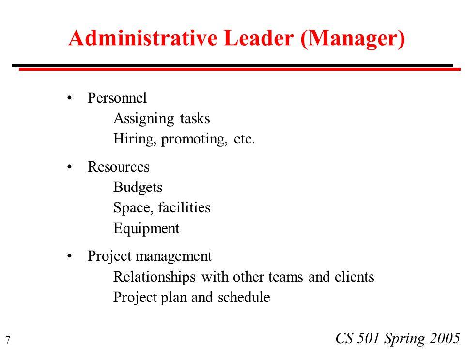 7 CS 501 Spring 2005 Administrative Leader (Manager) Personnel Assigning tasks Hiring, promoting, etc.
