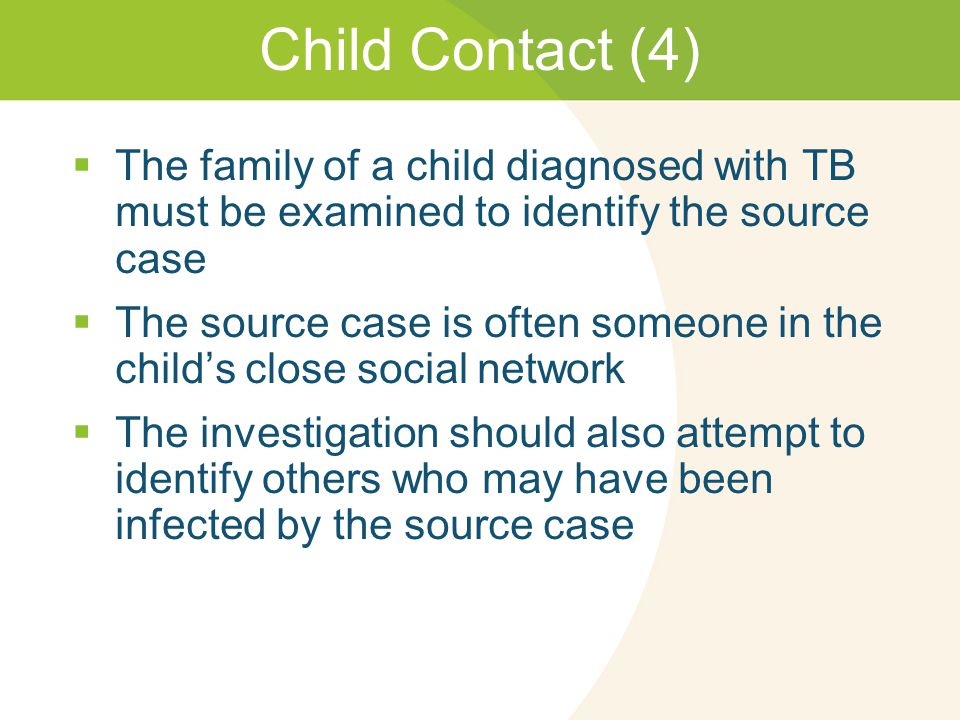 Child Contact (4)  The family of a child diagnosed with TB must be examined to identify the source case  The source case is often someone in the child's close social network  The investigation should also attempt to identify others who may have been infected by the source case