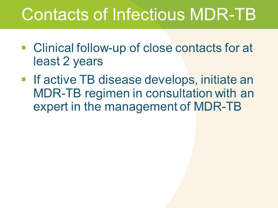 Contacts of Infectious MDR-TB  Clinical follow-up of close contacts for at least 2 years  If active TB disease develops, initiate an MDR-TB regimen in consultation with an expert in the management of MDR-TB
