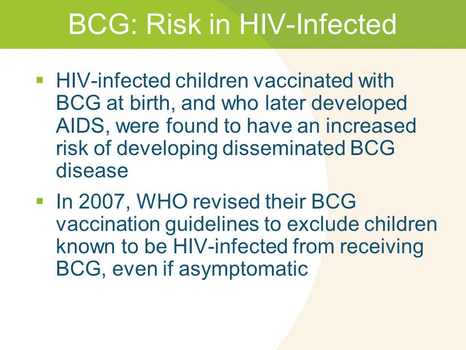 BCG: Risk in HIV-Infected  HIV-infected children vaccinated with BCG at birth, and who later developed AIDS, were found to have an increased risk of developing disseminated BCG disease  In 2007, WHO revised their BCG vaccination guidelines to exclude children known to be HIV-infected from receiving BCG, even if asymptomatic
