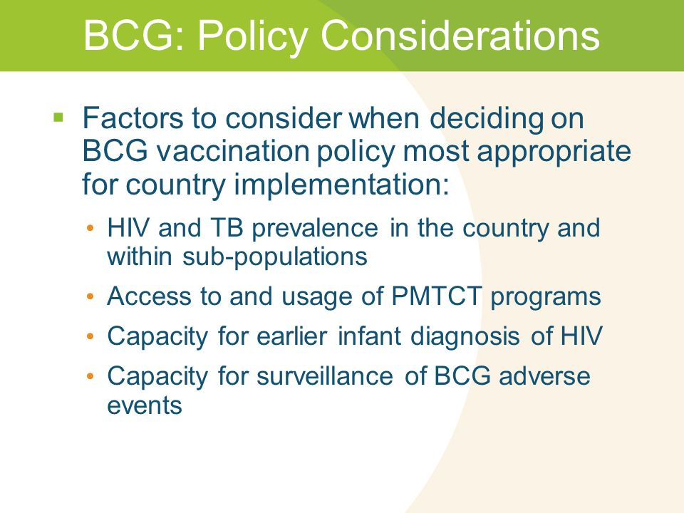 BCG: Policy Considerations  Factors to consider when deciding on BCG vaccination policy most appropriate for country implementation: HIV and TB prevalence in the country and within sub-populations Access to and usage of PMTCT programs Capacity for earlier infant diagnosis of HIV Capacity for surveillance of BCG adverse events