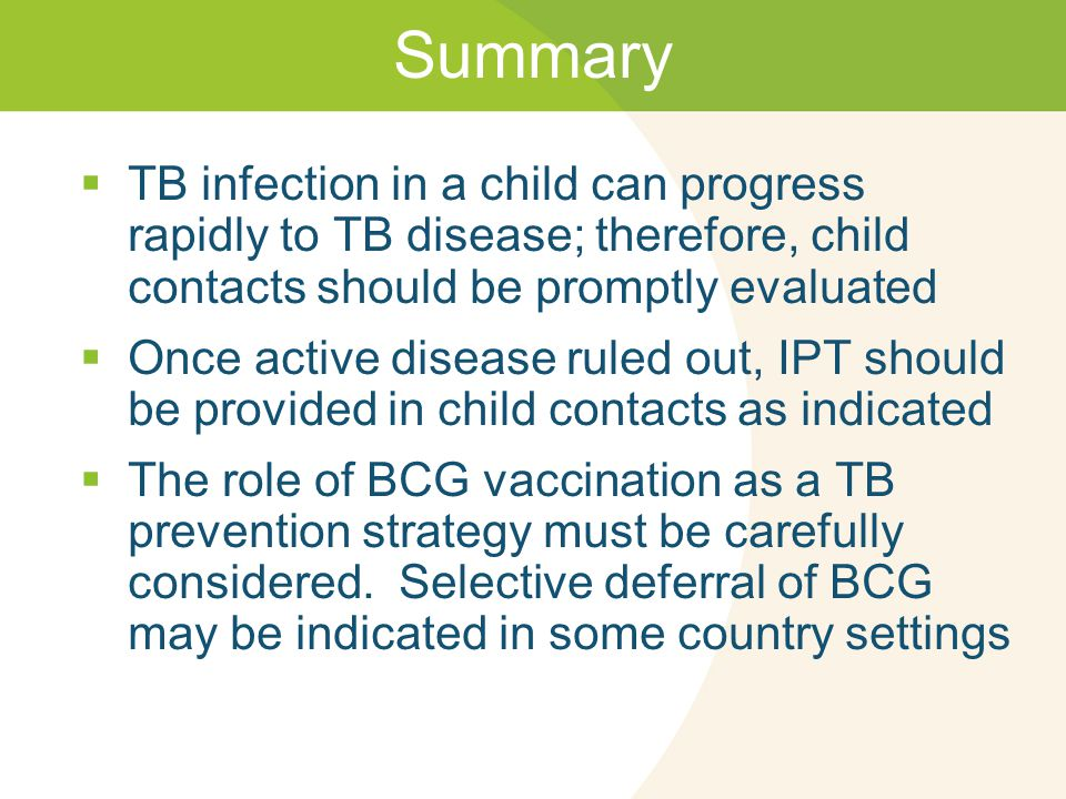 Summary  TB infection in a child can progress rapidly to TB disease; therefore, child contacts should be promptly evaluated  Once active disease ruled out, IPT should be provided in child contacts as indicated  The role of BCG vaccination as a TB prevention strategy must be carefully considered.