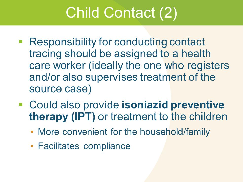 Child Contact (2)  Responsibility for conducting contact tracing should be assigned to a health care worker (ideally the one who registers and/or also supervises treatment of the source case)  Could also provide isoniazid preventive therapy (IPT) or treatment to the children More convenient for the household/family Facilitates compliance