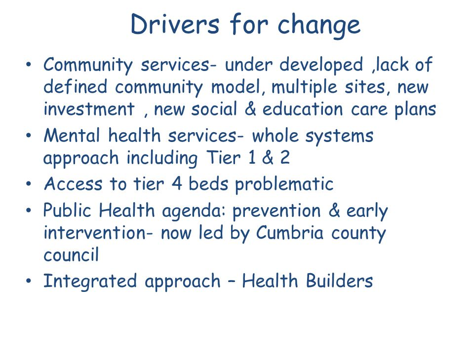 Drivers for change Community services- under developed,lack of defined community model, multiple sites, new investment, new social & education care pl