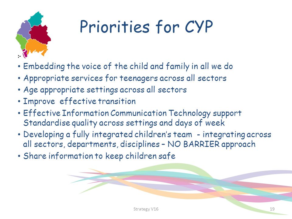Priorities for CYP :- Embedding the voice of the child and family in all we do Appropriate services for teenagers across all sectors Age appropriate s