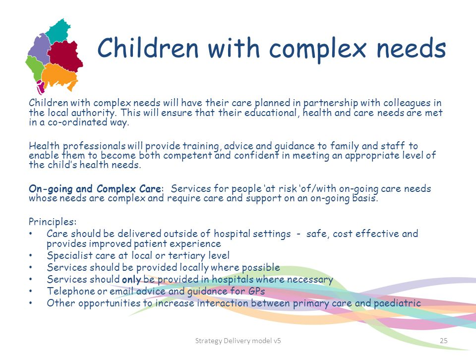 Children with complex needs Children with complex needs will have their care planned in partnership with colleagues in the local authority. This will