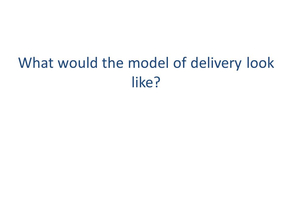 What would the model of delivery look like?