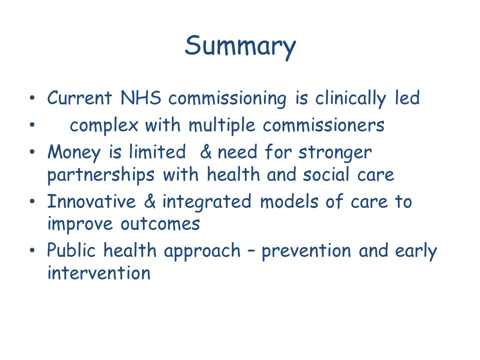 Summary Current NHS commissioning is clinically led complex with multiple commissioners Money is limited & need for stronger partnerships with health