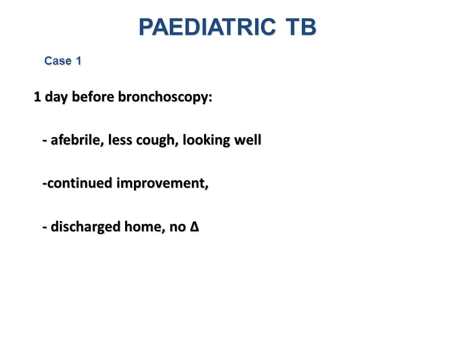 PAEDIATRIC TB Case 1 1 day before bronchoscopy: - afebrile, less cough, looking well -continued improvement, - discharged home, no ∆