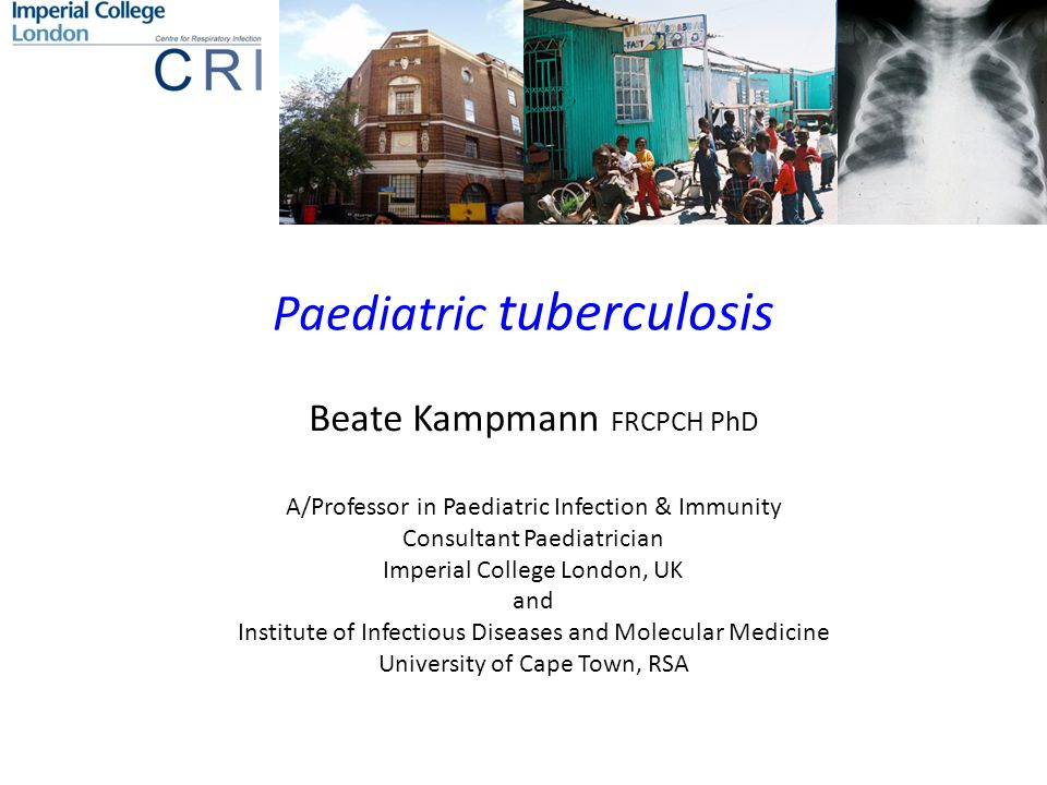 Paediatric tuberculosis Beate Kampmann FRCPCH PhD A/Professor in Paediatric Infection & Immunity Consultant Paediatrician Imperial College London, UK