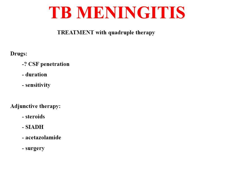 TB MENINGITIS TREATMENT with quadruple therapy Drugs: -? CSF penetration - duration - sensitivity Adjunctive therapy: - steroids - SIADH - acetazolami