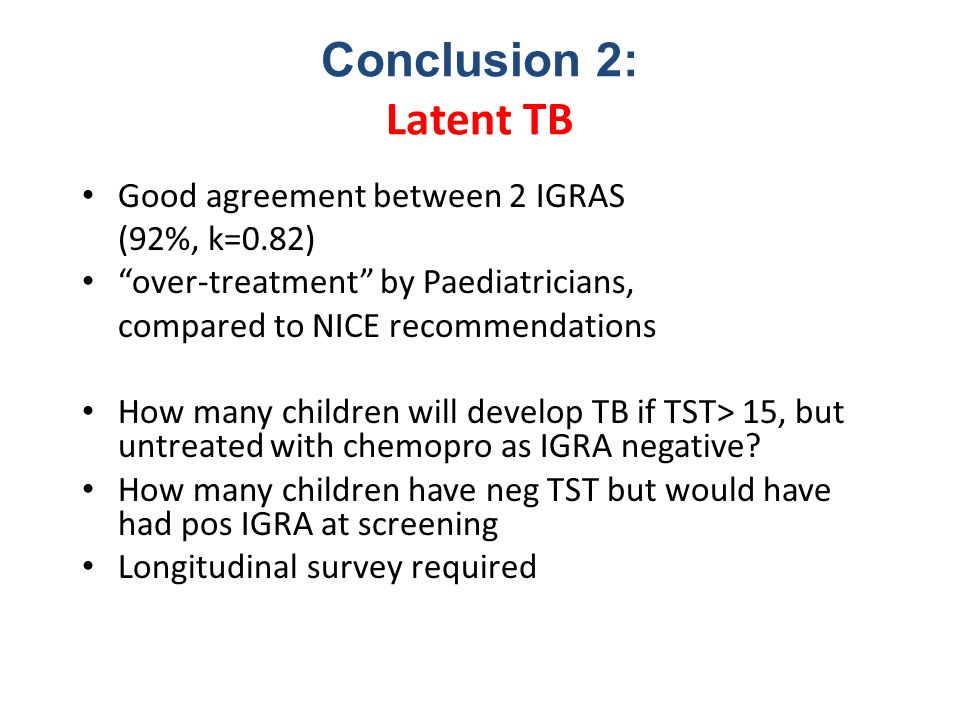 """Conclusion 2: Latent TB Good agreement between 2 IGRAS (92%, k=0.82) """"over-treatment"""" by Paediatricians, compared to NICE recommendations How many chi"""