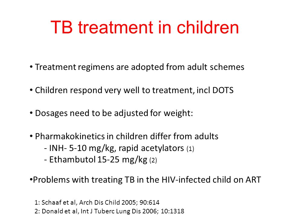 TB treatment in children Treatment regimens are adopted from adult schemes Children respond very well to treatment, incl DOTS Dosages need to be adjus
