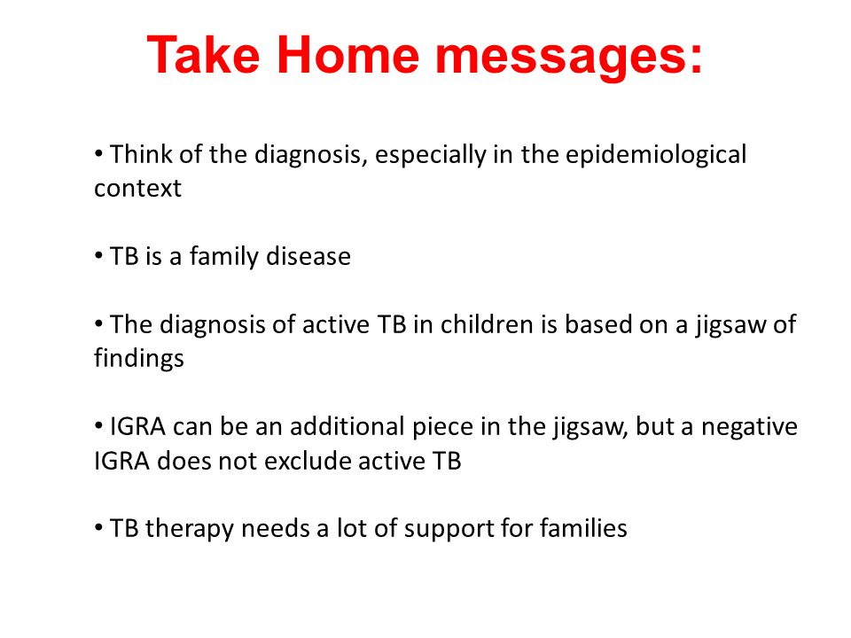 Take Home messages: Think of the diagnosis, especially in the epidemiological context TB is a family disease The diagnosis of active TB in children is