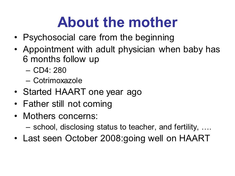 About the mother Psychosocial care from the beginning Appointment with adult physician when baby has 6 months follow up –CD4: 280 –Cotrimoxazole Started HAART one year ago Father still not coming Mothers concerns: –school, disclosing status to teacher, and fertility, ….