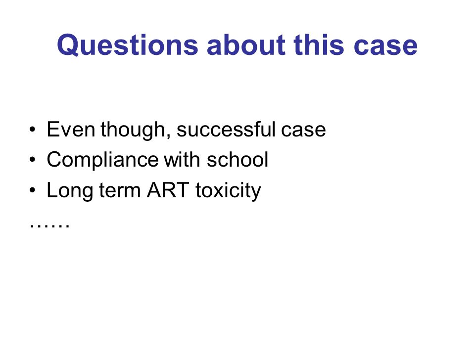 Questions about this case Even though, successful case Compliance with school Long term ART toxicity ……