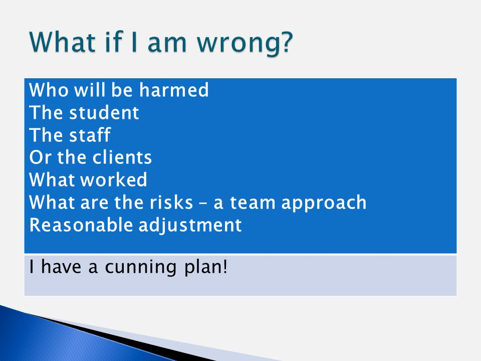 Who will be harmed The student The staff Or the clients What worked What are the risks – a team approach Reasonable adjustment I have a cunning plan!